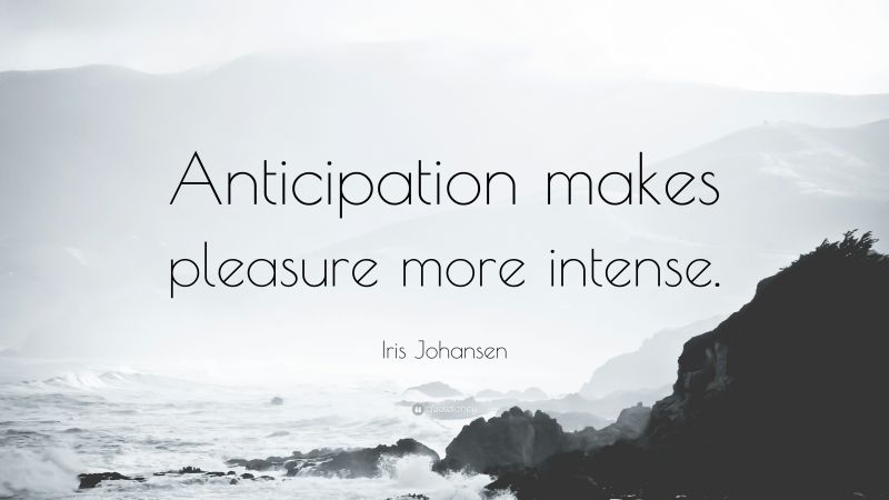 Anticipation makes pleasure more intense.